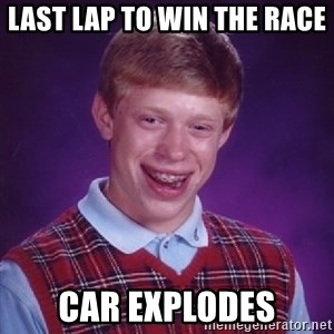 Bad Luck Brian - Last lap to win the race  Car explodes