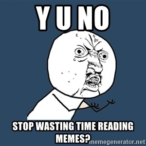 Y U No - y u no stop wasting time reading memes?