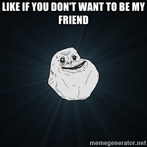 Forever Alone - Like if you don't want to be my friend