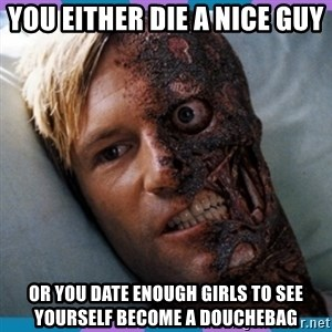 Two-face - you either die a nice guy or you date enough girls to see yourself become a douchebag