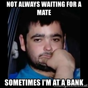just waiting for a mate - Not always waiting for a mate sometimes i'm at a bank