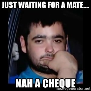 just waiting for a mate - just waiting for a mate.... nah a cheque