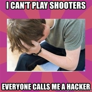First World Gamer Problems - I CAN'T PLAY SHOOTERS  EVERYONE CALLS ME A HACKER