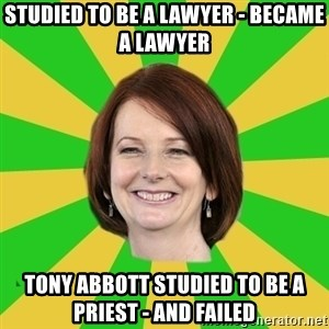 Julia Gillard - STUDIED TO BE A LAWYER - BECAME A LAWYER TONY ABBOTT STUDIED TO BE A PRIEST - AND FAILED