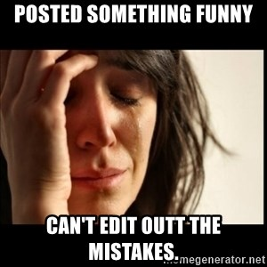 First World Problems - posted something funny can't edit outt the mistakes.