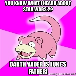 Slowpoke - You know what I heard about Star Wars 2? Darth Vader is Luke's father!