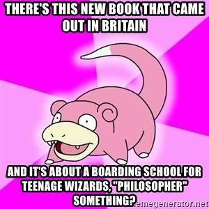 """Slowpoke - There's this new book that came out in britain and it's about a boarding school for teenage wizards, """"PHILOSOPHER"""" something?"""