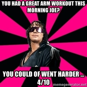 Bret Hart - You had a great arm workout this morning joe? You could of went harder ... 4/10
