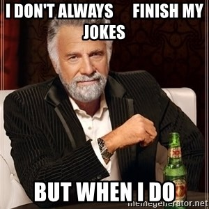 The Most Interesting Man In The World - I don't always      finish my jokes but when i do