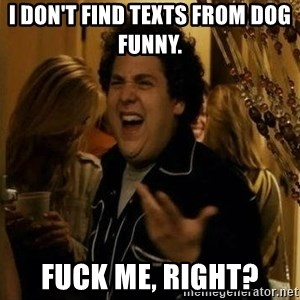 """fuck me right?"" meme - I don't find texts from Dog funny.  Fuck me, right?"