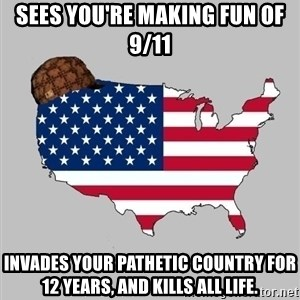 Scumbag America2 - Sees you're making fun of 9/11 Invades your pathetic country for 12 years, and kills all life.