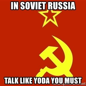 In Soviet Russia - In soviet russia Talk like Yoda you must