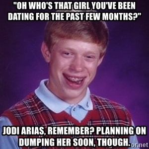 """Bad Luck Brian - """"Oh who's that girl you've been dating for the past few months?"""" jodi arias, remember? planning on dumping her soon, though."""