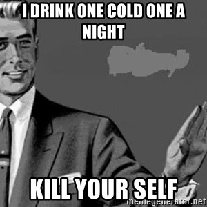 Correction Man  - I drink one cold one a night kill your self