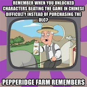 Pepperidge Farm Remembers FG - remember when you unlocked characters beating the game in chinese difficulty instead of purchasing the dlc? pepperidge farm remembers