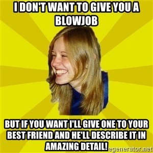 Trologirl - I DON'T WANT TO GIVE YOU A BLOWJOB BUT IF YOU WANT I'LL GIVE ONE TO YOUR BEST FRIEND AND HE'LL DESCRIBE IT IN AMAZING DETAIL!