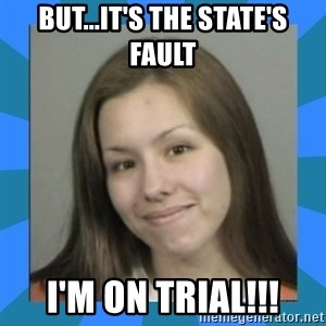 Jodi arias meme  - But...it's the state's fault I'm on trial!!!