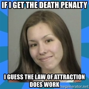 Jodi arias meme  - If I get the death penalty I guess the law of attraction does work