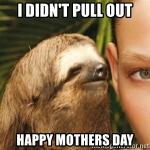 Whispering sloth - I didn't pull out Happy mothers day