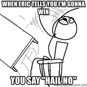 "Desk Flip Rage Guy - when eric tells you i'm gonna win you say ""hail no"""