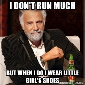 The Most Interesting Man In The World - I don't run much  But when I do I wear little girl's shoes