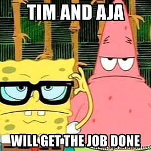 Serious Spongebob - tim and aja will get the job done