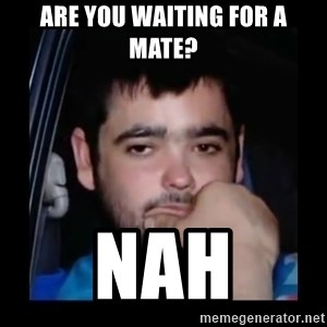 just waiting for a mate - are you waiting for a mate? Nah