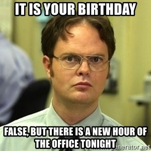 Dwight Schrute - It is your birthday false, but there is a new hour of the office tonight