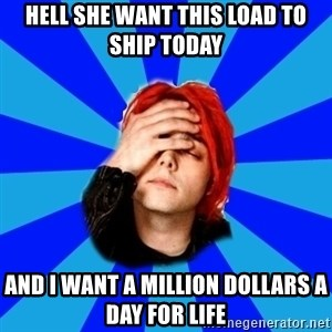 imforig - Hell she want this load to ship today and i want a million dollars a day for life