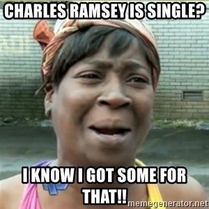 Ain't Nobody got time fo that - charles ramsey is single? I know I got some for that!!