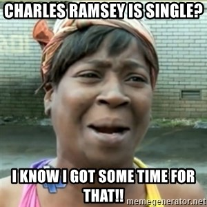 Ain't Nobody got time fo that - charles ramsey is single? i know i got some time for that!!