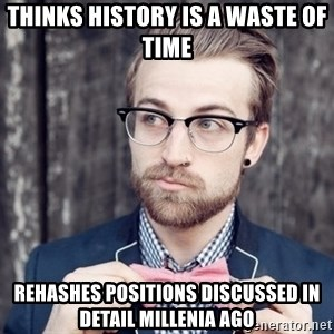 Scumbag Analytic Philosopher - thinks history is a waste of time rehashes positions discussed in detail millenia ago