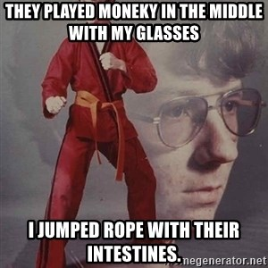 PTSD Karate Kyle - they played moneky in the middle with my glasses i jumped rope with their intestines.