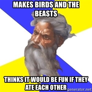Advice God - Makes Birds and the beasts Thinks it would be fun if they ate each other