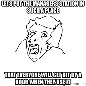 genius rage meme - Lets put the managers station in such a place that everyone will get hit by a door when they use it