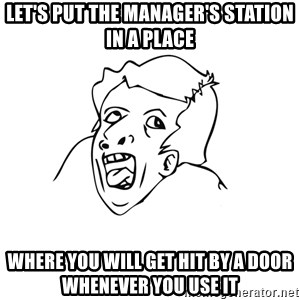 genius rage meme - Let's put the manager's station in a place where you will get hit by a door whenever you use it