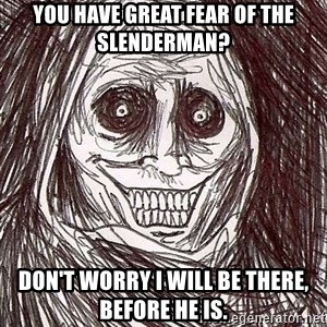 Horrifying House Guest - You have great fear of the slenderman? Don't worry I will be there, before he is.