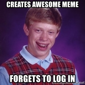 Bad Luck Brian - creates awesome meme forgets to log in