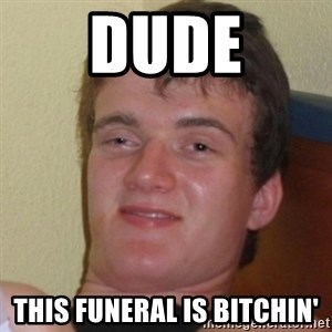 Really Stoned Guy - DUDE THIS FUNERAL IS BITCHIN'