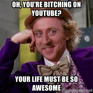 Willy Wonka - oh, you're bitching on youtube? your life must be so awesome