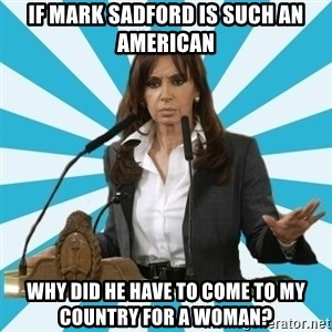 President of Argentina - If Mark Sadford is such an american Why did he have to come to my country for a woman?