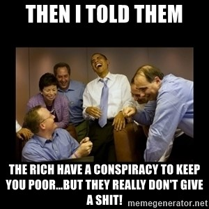 obama laughing  - then i told them the rich have a conspiracy to keep you poor...but they really don't give a shit!