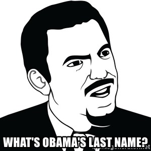 Are you serious face  -  WHAT'S OBAMA'S LAST NAME?