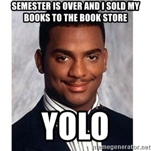 Carlton Banks - Semester is over and I sold my books to the book store Yolo