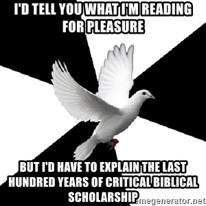 Religious Studies Dove - i'd tell you what i'm reading for pleasure but i'd have to explain the last hundred years of critical biblical scholarship