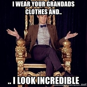 Hipster Doctor Who - I wear your Grandads Clothes and.. .. i look incredible