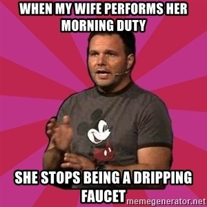 Mark Driscoll - When my wife performs her morning duty she stops being a dripping faucet