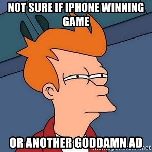 Futurama Fry - not sure if iphone winning game or another goddamn ad