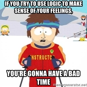You're gonna have a bad time - If YOU TRY TO USE LOGIC TO MAKE SENSE OF YOUR FEELINGS, YOU'RE GONNA HAVE A BAD TIME
