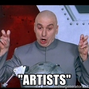 """dr. evil quote -  """"ARTISTs"""""""